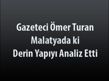 Gazeteci Ömer Turan Malatyada ki Derin Yapıyı Analiz Etti