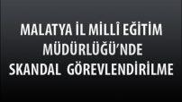 Malatya İl Milli Eğitim Müdürlüğünde Skandal Görevlendirilme !