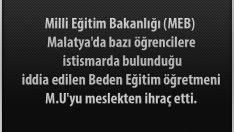 Milli Eğitim Bakanlığı (MEB) Malatya'da bazı öğrencilere istismarda bulunduğu iddia edilen Beden Eğitim öğretmeni M.U'yu meslekten ihraç etti.