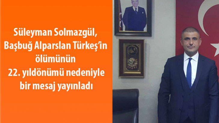 Süleyman Solmazgül, Başbuğ Alparslan Türkeş'in ölümünün 22. yıldönümü nedeniyle bir mesaj yayınladı