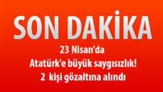 23 Nisan'da  Atatürk'e büyük saygısızlık!  2 kişi gözaltına alındı.